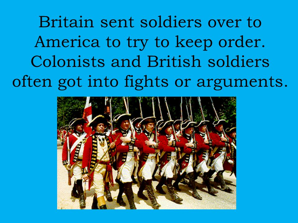 Britain sent soldiers over to America to try to keep order. Colonists and British soldiers often got into fights or arguments.