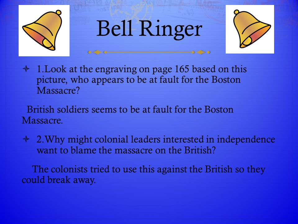 Bell Ringer  1.Look at the engraving on page 165 based on this picture, who appears to be at fault for the Boston Massacre? British soldiers seems to
