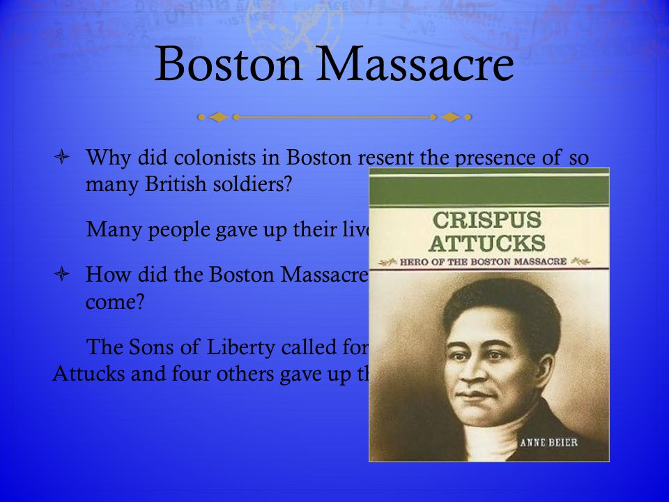Boston Massacre  Why did colonists in Boston resent the presence of so many British soldiers? Many people gave up their lives to fight for freedom. 