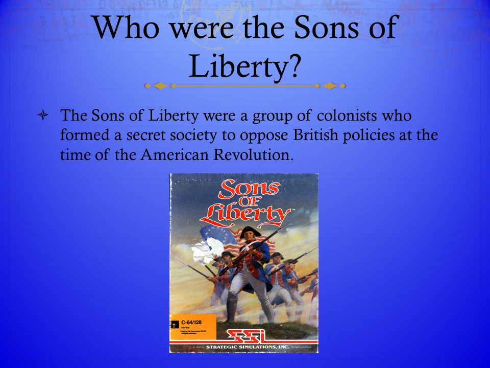 Who were the Sons of Liberty?  The Sons of Liberty were a group of colonists who formed a secret society to oppose British policies at the time of th