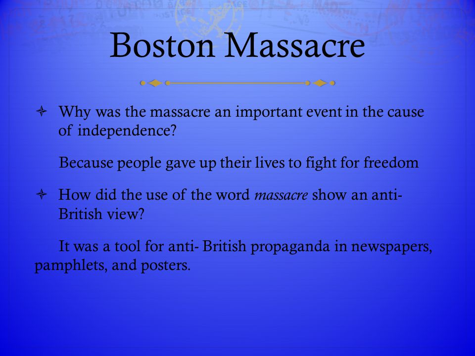 Boston Massacre  Why was the massacre an important event in the cause of independence? Because people gave up their lives to fight for freedom  How