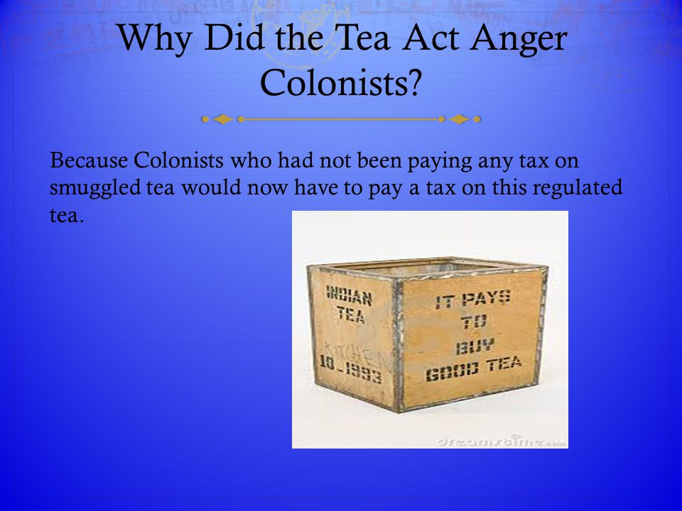 Why Did the Tea Act Anger Colonists? Because Colonists who had not been paying any tax on smuggled tea would now have to pay a tax on this regulated t