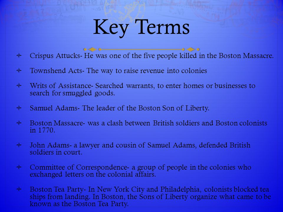 Key Terms  Crispus Attucks- He was one of the five people killed in the Boston Massacre.  Townshend Acts- The way to raise revenue into colonies  W