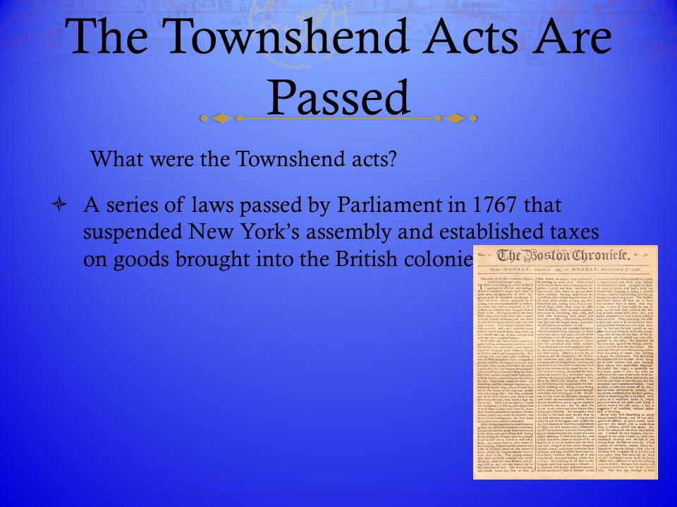 The Townshend Acts Are Passed What were the Townshend acts?  A series of laws passed by Parliament in 1767 that suspended New York's assembly and est
