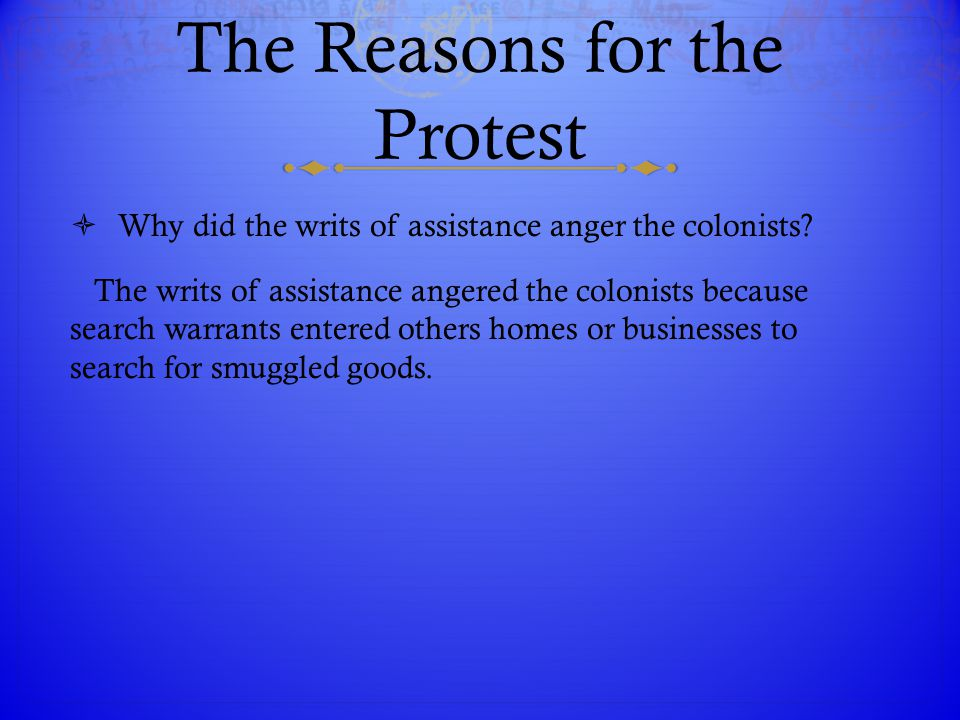 The Reasons for the Protest  Why did the writs of assistance anger the colonists? The writs of assistance angered the colonists because search warran