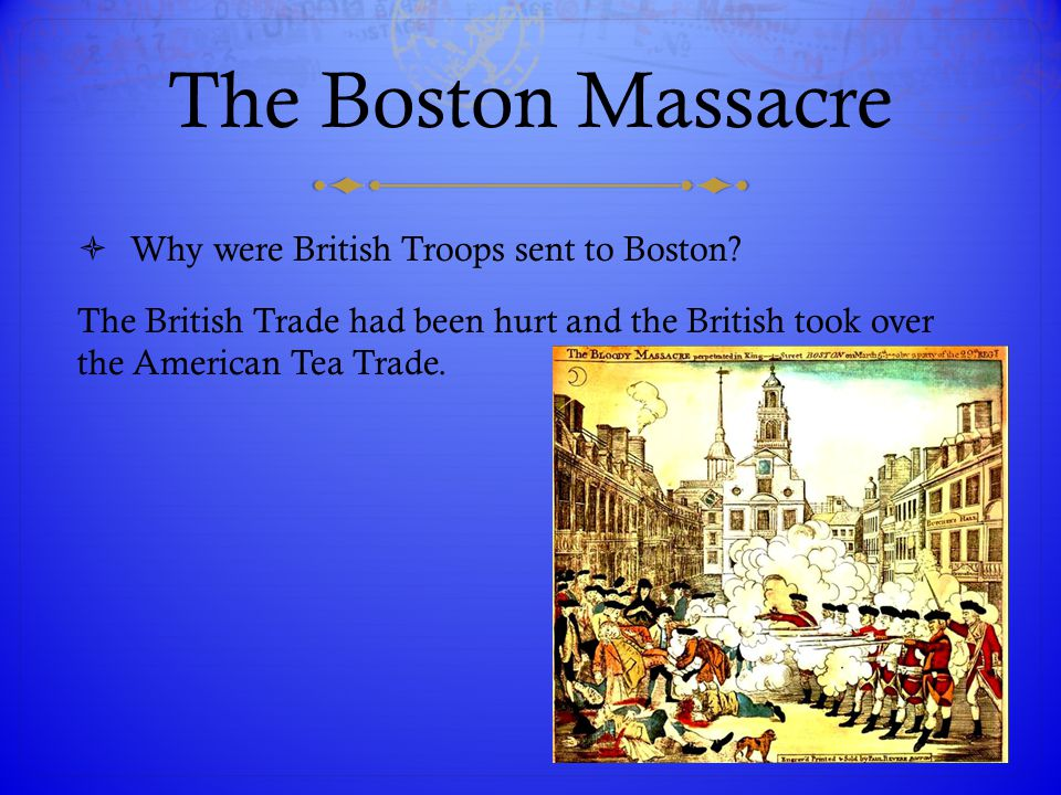 The Boston Massacre  Why were British Troops sent to Boston? The British Trade had been hurt and the British took over the American Tea Trade.