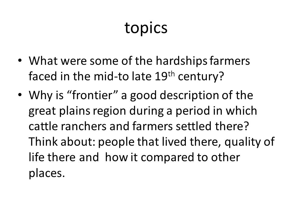 "topics What were some of the hardships farmers faced in the mid-to late 19 th century? Why is ""frontier"" a good description of the great plains region"