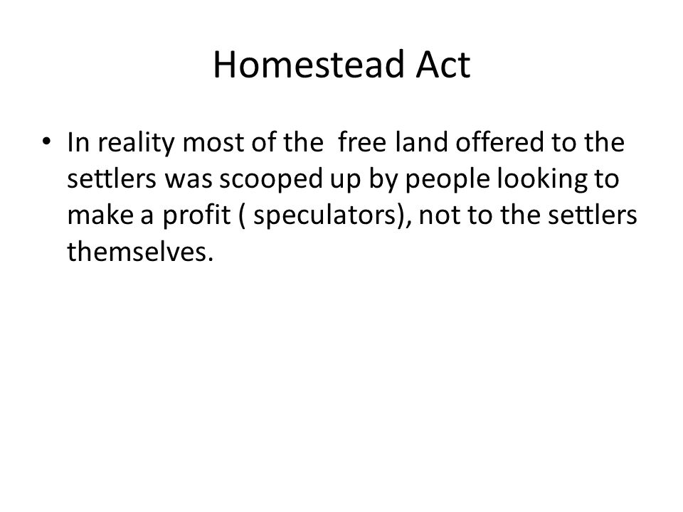 Homestead Act In reality most of the free land offered to the settlers was scooped up by people looking to make a profit ( speculators), not to the se