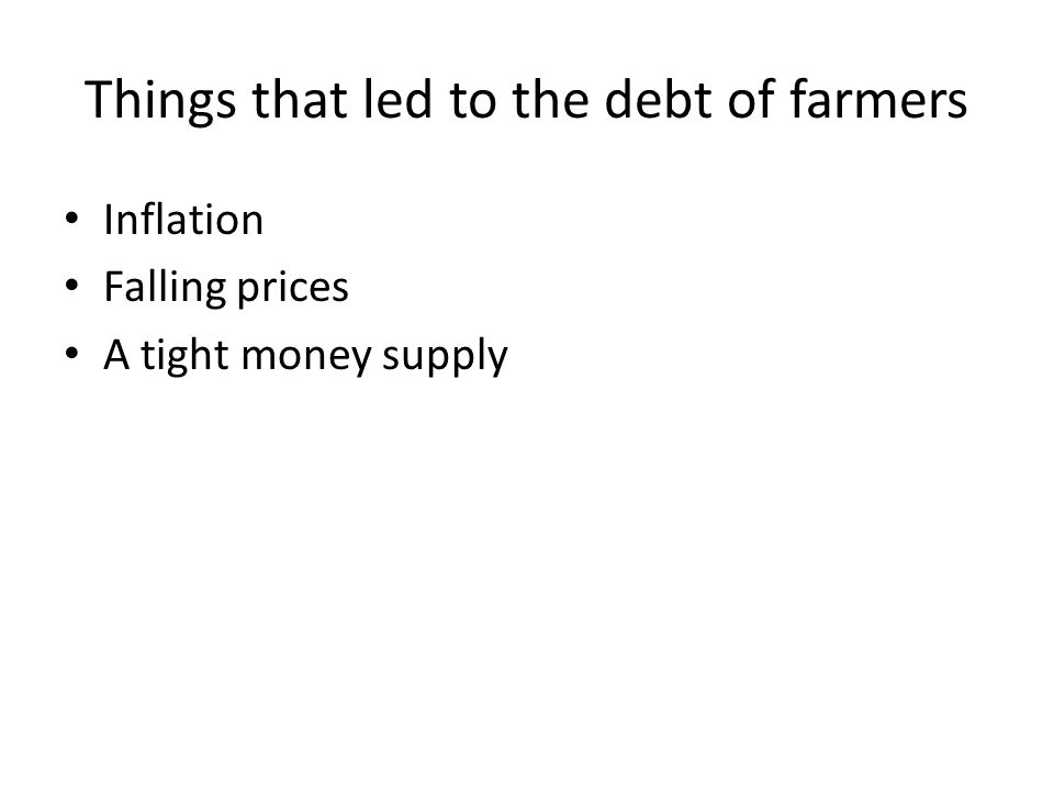 Things that led to the debt of farmers Inflation Falling prices A tight money supply