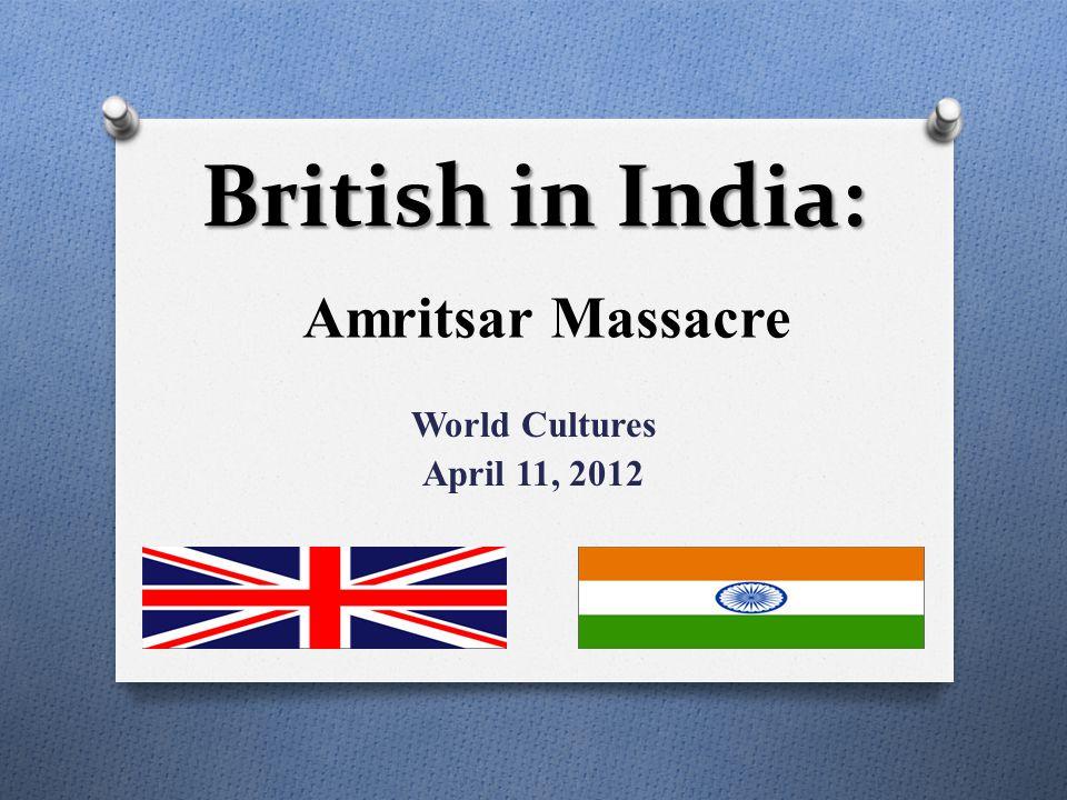 Amritsar Massacre World Cultures April 11, 2012 British in India: