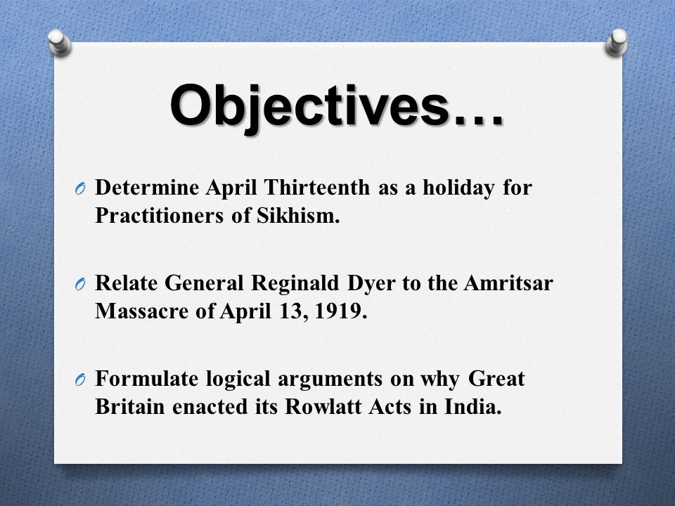 Objectives… O Determine April Thirteenth as a holiday for Practitioners of Sikhism. O Relate General Reginald Dyer to the Amritsar Massacre of April 1