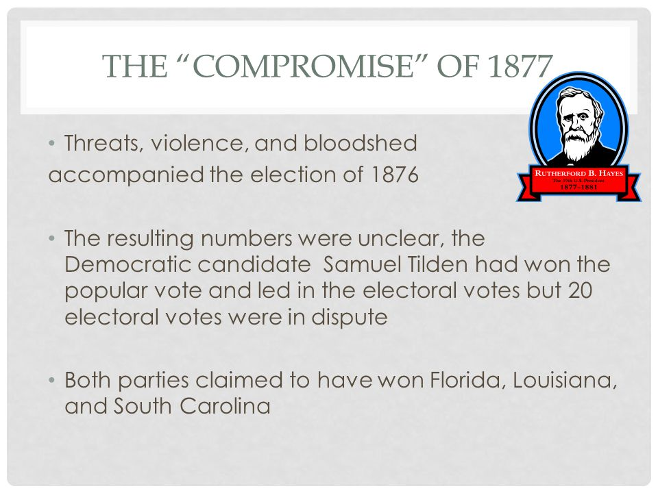 THE COMPROMISE OF 1877 Threats, violence, and bloodshed accompanied the election of 1876 The resulting numbers were unclear, the Democratic candidate Samuel Tilden had won the popular vote and led in the electoral votes but 20 electoral votes were in dispute Both parties claimed to have won Florida, Louisiana, and South Carolina