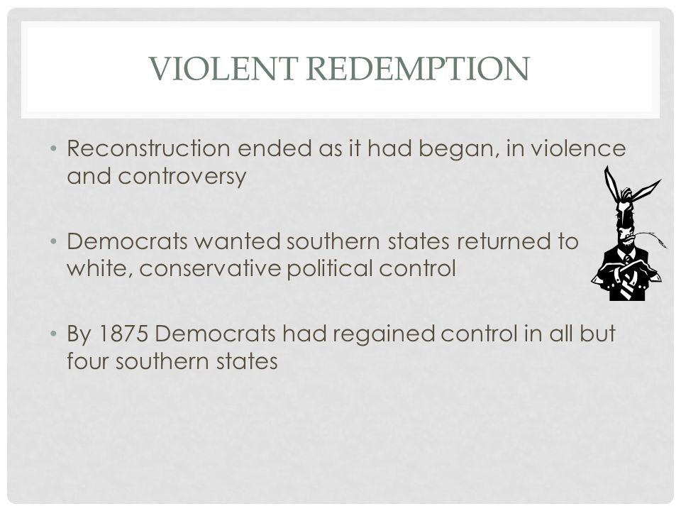 VIOLENT REDEMPTION Reconstruction ended as it had began, in violence and controversy Democrats wanted southern states returned to white, conservative political control By 1875 Democrats had regained control in all but four southern states