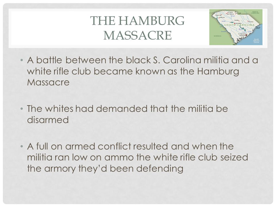 THE HAMBURG MASSACRE One white man was killed, twenty-nine black men were taken prisoner Five African Americans identified as the leaders of the militia were shot The 5 rifle companies invaded and wrecked the town of Hamburg