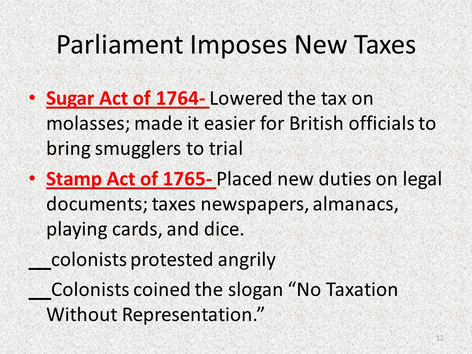 Parliament Imposes New Taxes Sugar Act of 1764- Lowered the tax on molasses; made it easier for British officials to bring smugglers to trial Stamp Ac