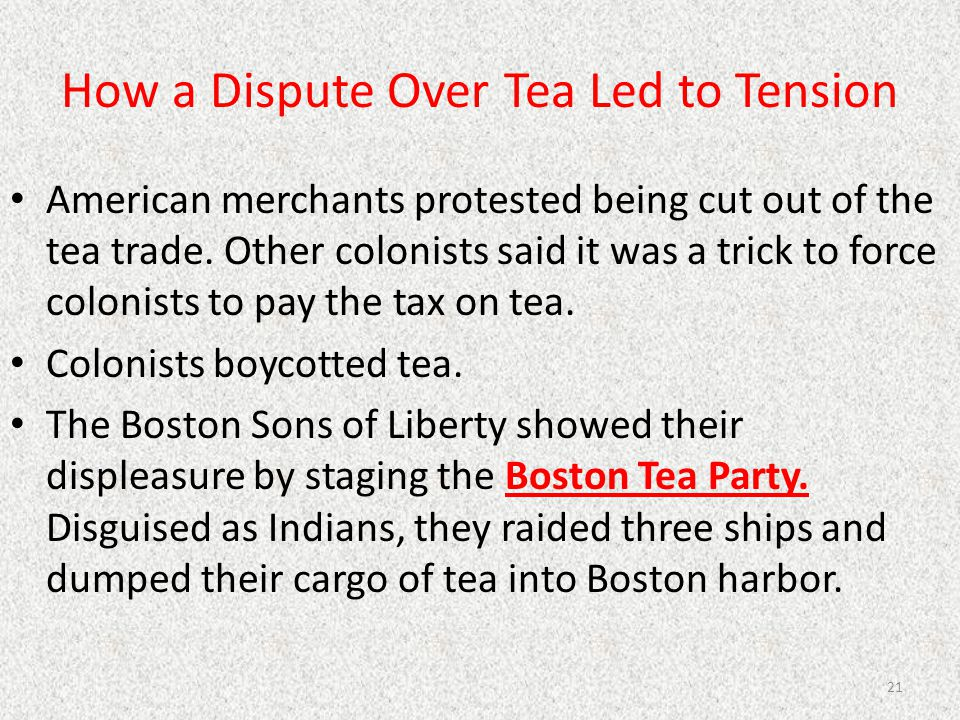 How a Dispute Over Tea Led to Tension American merchants protested being cut out of the tea trade. Other colonists said it was a trick to force coloni