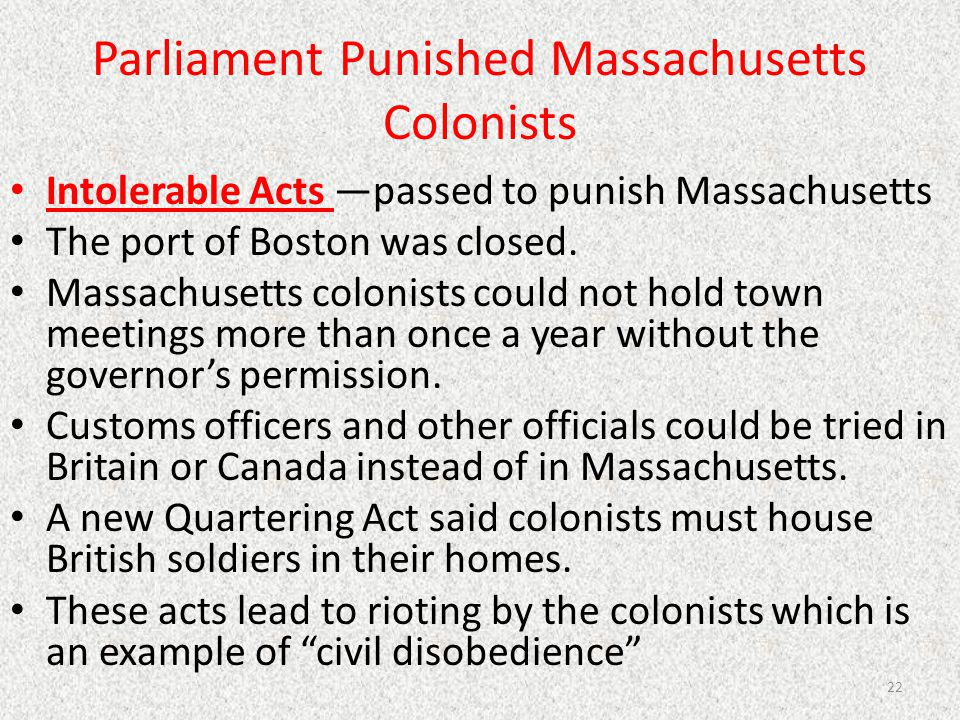 Parliament Punished Massachusetts Colonists Intolerable Acts —passed to punish Massachusetts The port of Boston was closed. Massachusetts colonists co