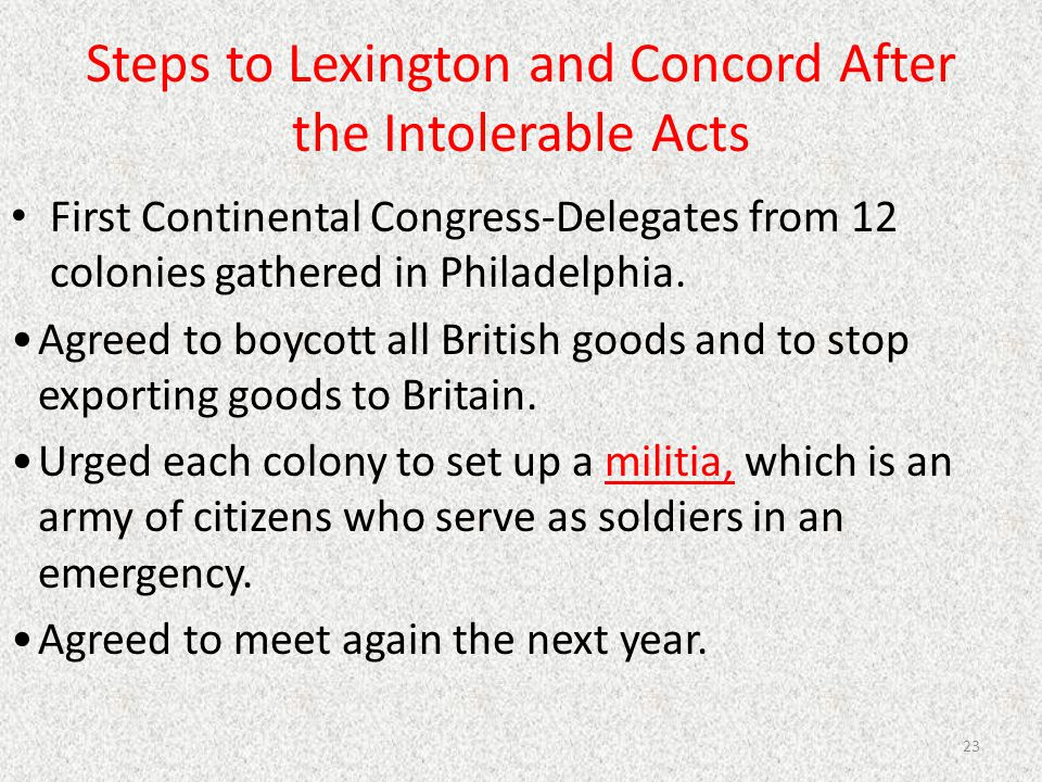 Steps to Lexington and Concord After the Intolerable Acts First Continental Congress-Delegates from 12 colonies gathered in Philadelphia. Agreed to bo