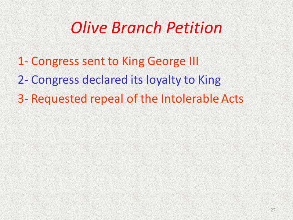 Olive Branch Petition 1- Congress sent to King George III 2- Congress declared its loyalty to King 3- Requested repeal of the Intolerable Acts 27