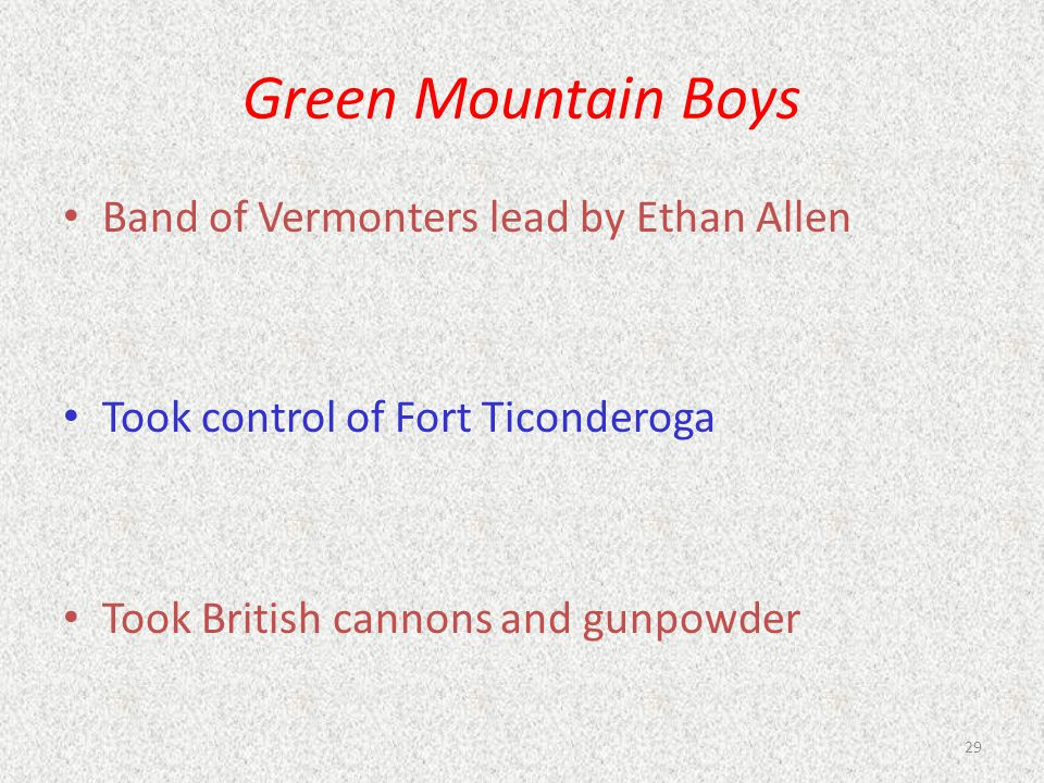 Green Mountain Boys Band of Vermonters lead by Ethan Allen Took control of Fort Ticonderoga Took British cannons and gunpowder 29