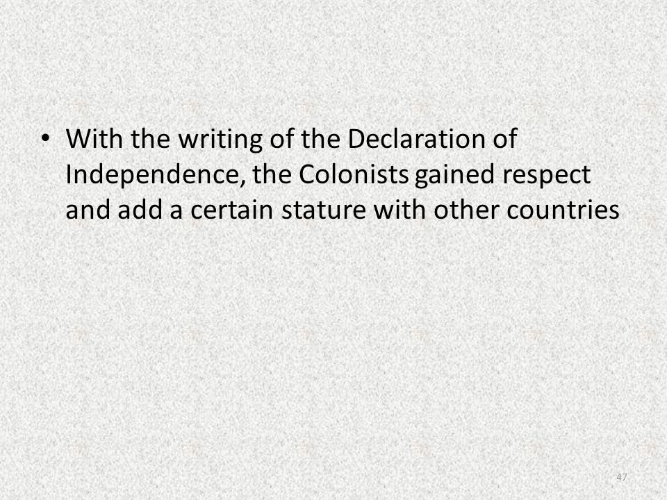 With the writing of the Declaration of Independence, the Colonists gained respect and add a certain stature with other countries 47