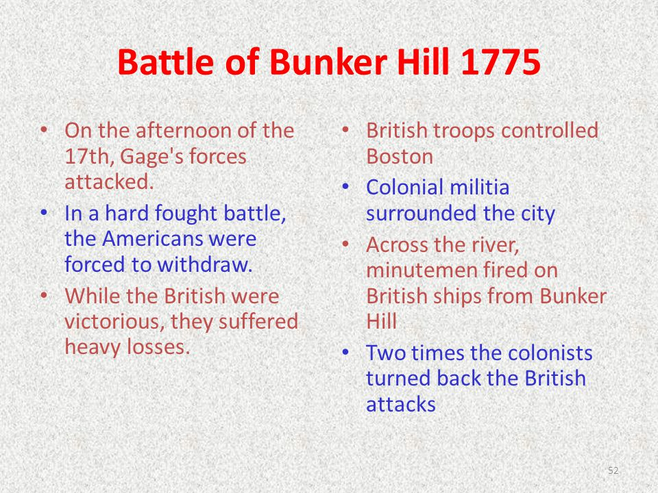 Battle of Bunker Hill 1775 On the afternoon of the 17th, Gage's forces attacked. In a hard fought battle, the Americans were forced to withdraw. While