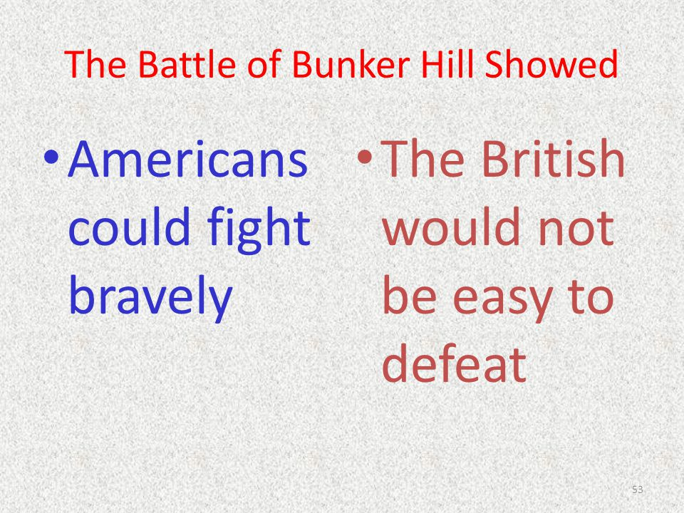 The Battle of Bunker Hill Showed Americans could fight bravely The British would not be easy to defeat 53