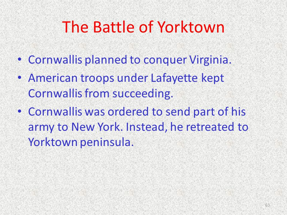 The Battle of Yorktown Cornwallis planned to conquer Virginia. American troops under Lafayette kept Cornwallis from succeeding. Cornwallis was ordered
