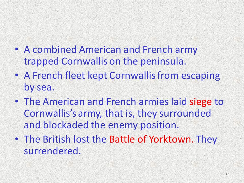 A combined American and French army trapped Cornwallis on the peninsula. A French fleet kept Cornwallis from escaping by sea. The American and French
