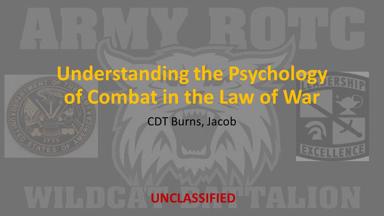 Understanding the Psychology of Combat in the Law of War CDT Burns, Jacob UNCLASSIFIED