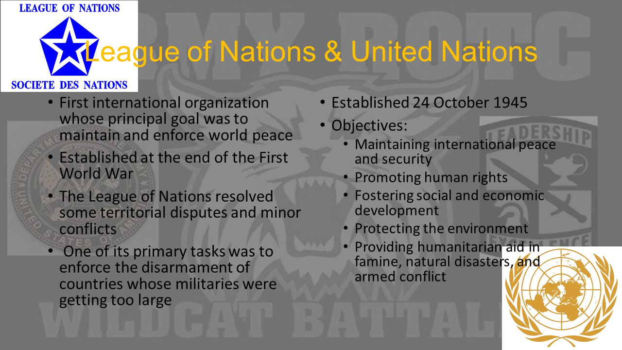 League of Nations & United Nations First international organization whose principal goal was to maintain and enforce world peace Established at the end of the First World War The League of Nations resolved some territorial disputes and minor conflicts One of its primary tasks was to enforce the disarmament of countries whose militaries were getting too large Established 24 October 1945 Objectives: Maintaining international peace and security Promoting human rights Fostering social and economic development Protecting the environment Providing humanitarian aid in famine, natural disasters, and armed conflict