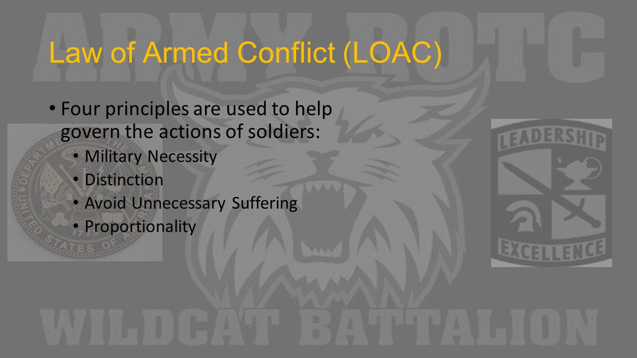 Law of Armed Conflict (LOAC) Four principles are used to help govern the actions of soldiers: Military Necessity Distinction Avoid Unnecessary Suffering Proportionality
