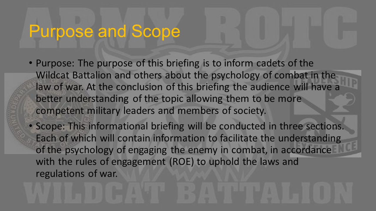 Purpose and Scope Purpose: The purpose of this briefing is to inform cadets of the Wildcat Battalion and others about the psychology of combat in the law of war.