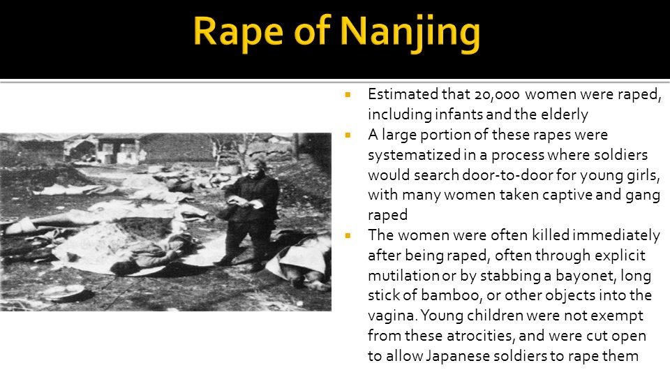  Estimated that 20,000 women were raped, including infants and the elderly  A large portion of these rapes were systematized in a process where soldiers would search door-to-door for young girls, with many women taken captive and gang raped  The women were often killed immediately after being raped, often through explicit mutilation or by stabbing a bayonet, long stick of bamboo, or other objects into the vagina.