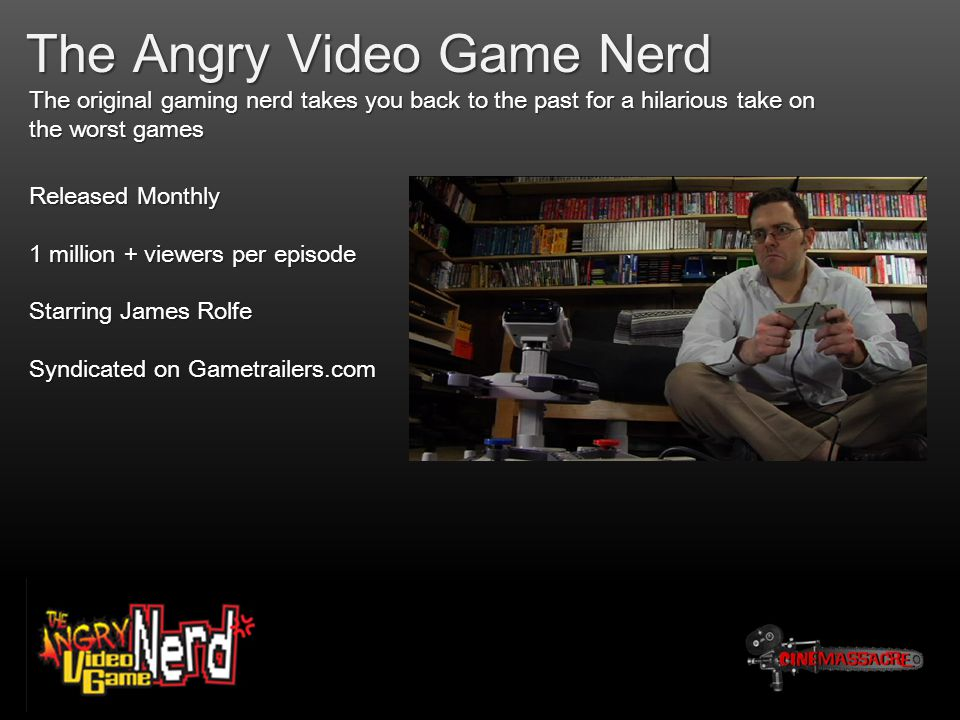 The Angry Video Game Nerd The original gaming nerd takes you back to the past for a hilarious take on the worst games Released Monthly 1 million + viewers per episode Starring James Rolfe Syndicated on Gametrailers.com