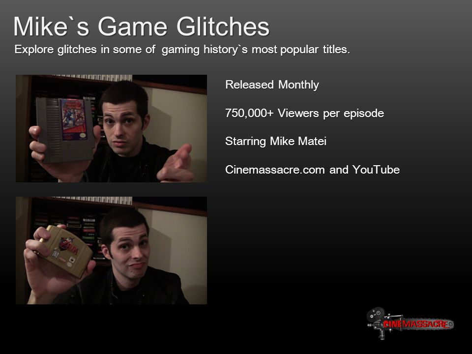 Mike`s Game Glitches Explore glitches in some of gaming history`s most popular titles. Released Monthly 750,000+ Viewers per episode Starring Mike Mat