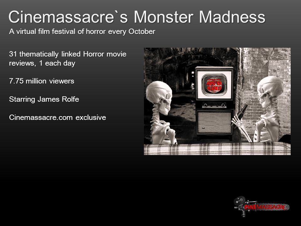Cinemassacre`s Monster Madness A virtual film festival of horror every October 31 thematically linked Horror movie reviews, 1 each day 7.75 million viewers Starring James Rolfe Cinemassacre.com exclusive