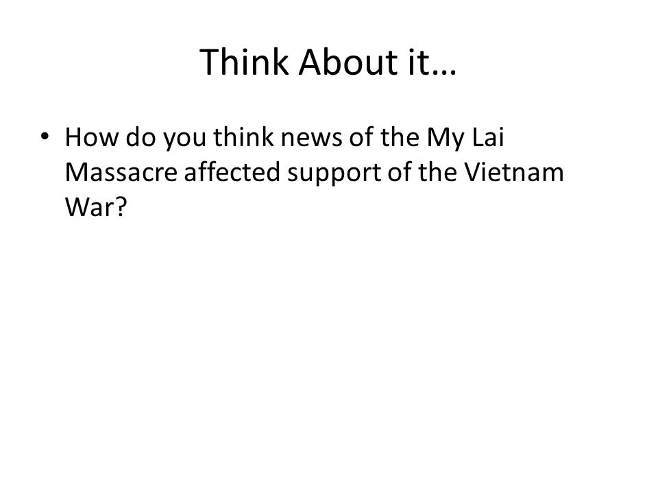 Think About it… How do you think news of the My Lai Massacre affected support of the Vietnam War