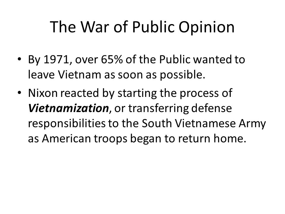 The War of Public Opinion By 1971, over 65% of the Public wanted to leave Vietnam as soon as possible.