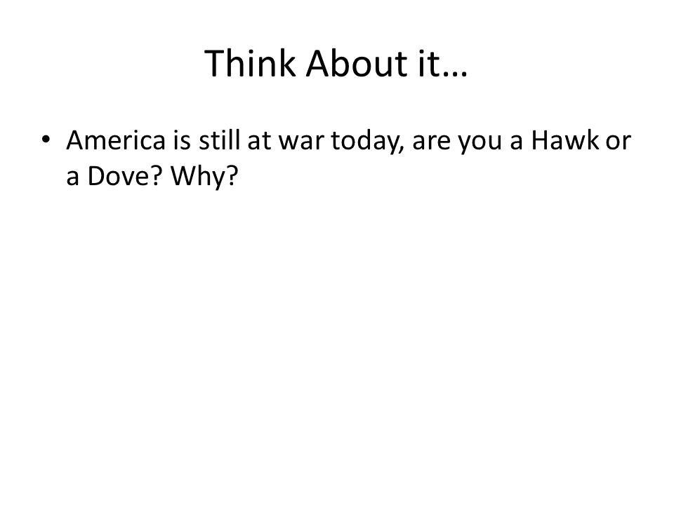Think About it… America is still at war today, are you a Hawk or a Dove Why