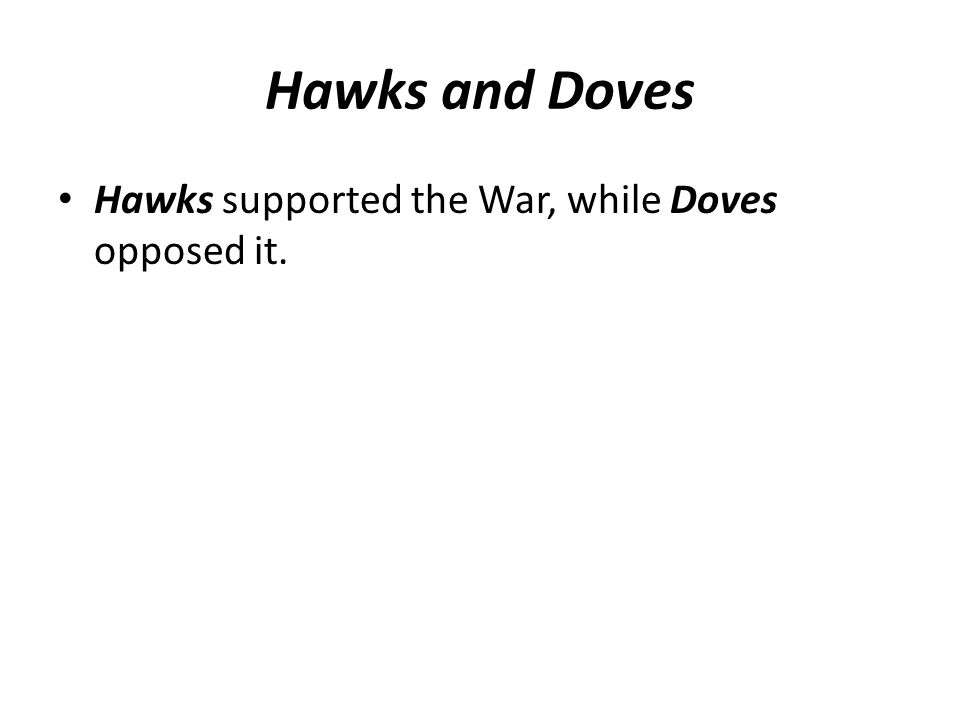 Hawks and Doves Hawks supported the War, while Doves opposed it.