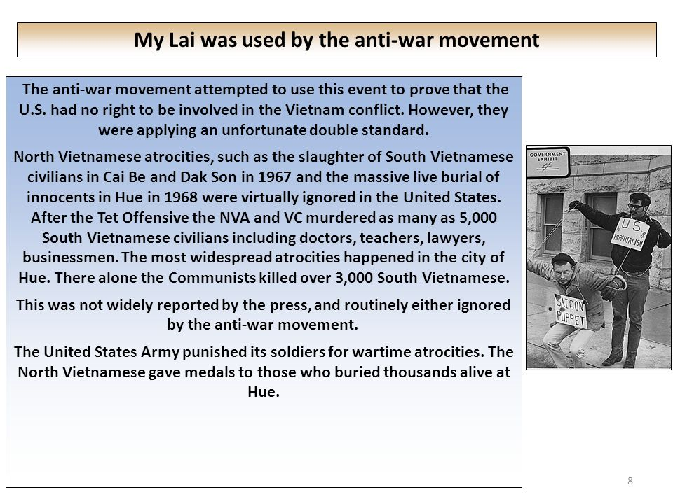 8 My Lai was used by the anti-war movement The anti-war movement attempted to use this event to prove that the U.S.