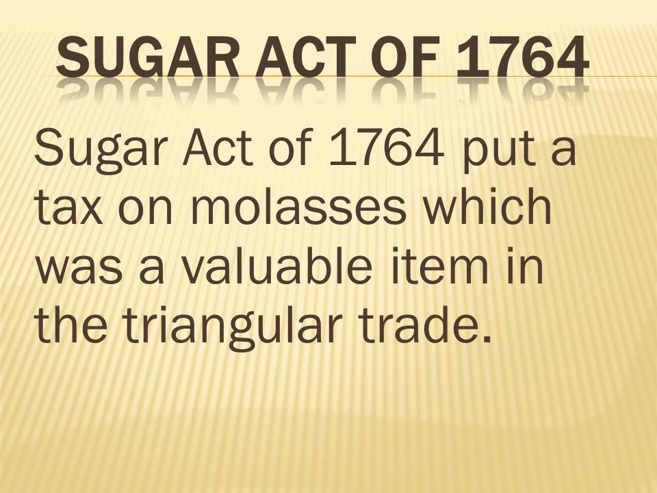Sugar Act of 1764 put a tax on molasses which was a valuable item in the triangular trade.