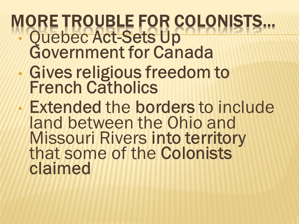 Quebec Act-Sets Up Government for Canada Gives religious freedom to French Catholics Extended the borders to include land between the Ohio and Missouri Rivers into territory that some of the Colonists claimed