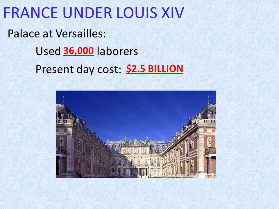 FRANCE UNDER LOUIS XIV Palace at Versailles: Used laborers Present day cost: 36,000 $2.5 BILLION