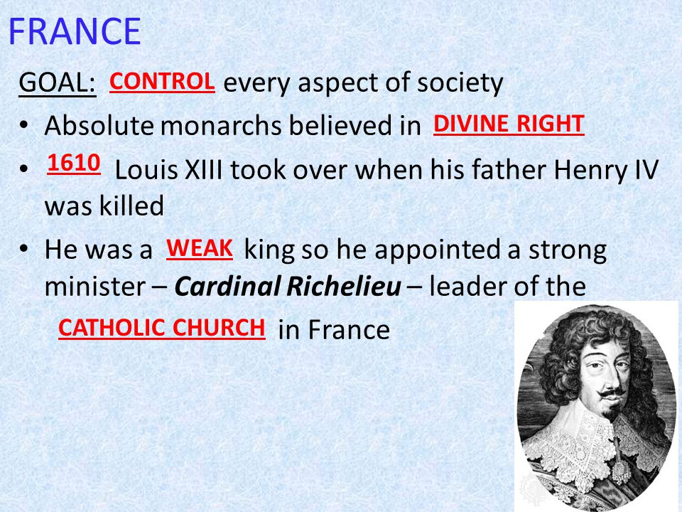 FRANCE GOAL: every aspect of society Absolute monarchs believed in Louis XIII took over when his father Henry IV was killed He was a king so he appointed a strong minister – Cardinal Richelieu – leader of the in France DIVINE RIGHT 1610 WEAK CATHOLIC CHURCH CONTROL