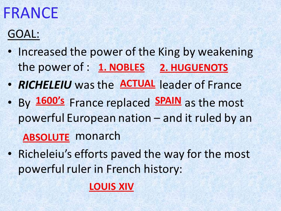 FRANCE GOAL: Increased the power of the King by weakening the power of : RICHELEIU was the leader of France By France replaced as the most powerful European nation – and it ruled by an monarch Richeleiu's efforts paved the way for the most powerful ruler in French history: 1.