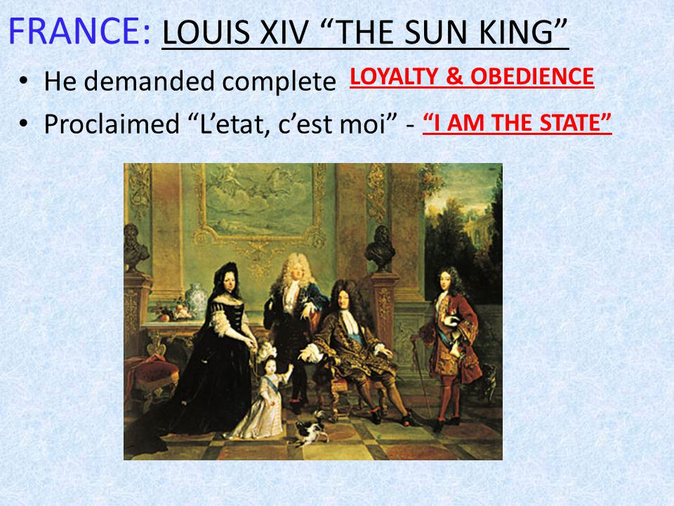 FRANCE: LOUIS XIV THE SUN KING He demanded complete Proclaimed L'etat, c'est moi - LOYALTY & OBEDIENCE I AM THE STATE