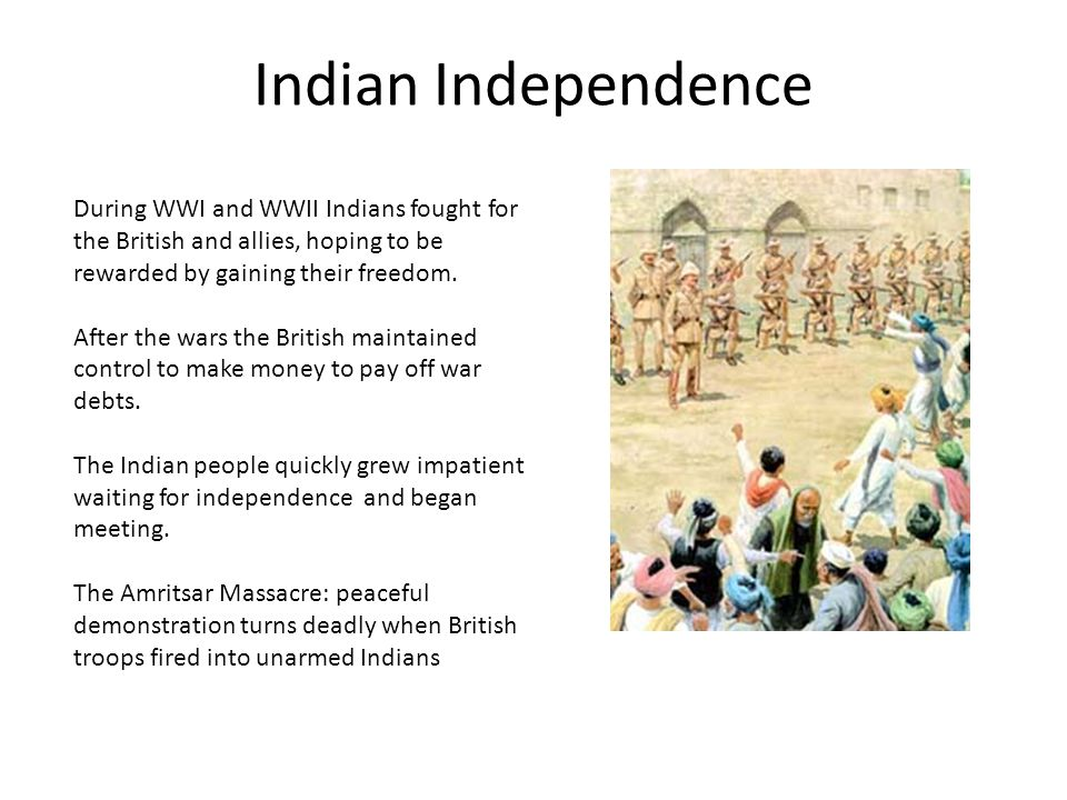 Indian Independence During WWI and WWII Indians fought for the British and allies, hoping to be rewarded by gaining their freedom.