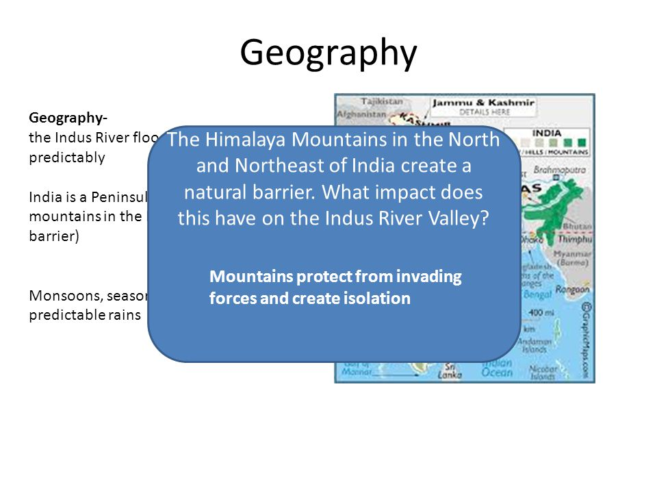 Geography Geography- the Indus River floods twice a year predictably India is a Peninsula with the Himalaya mountains in the North and NE (a natural barrier) Monsoons, seasonal winds, bring predictable rains The Himalaya Mountains in the North and Northeast of India create a natural barrier.